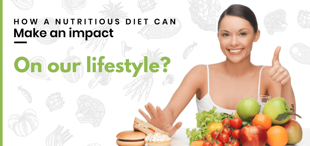 How a nutritious diet can make an impact on our lifestyle?